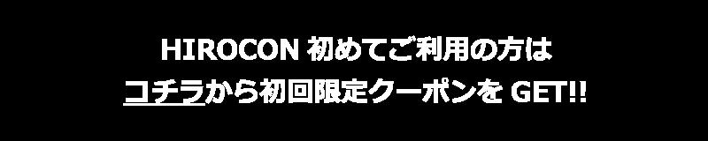 HIROCON初めてご利用の方はコチラから初回限定クーポンをGET!!